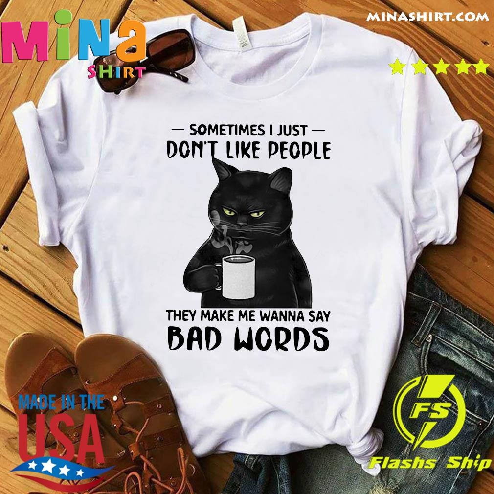 Black Cat Drink Coffee Sometimes I Just Don't Like People They Make Me Wanna Say Bad Words Shirt