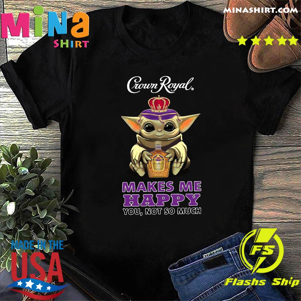 Baby Yoda Hug Crown Royal Makes Me Happy You Not So Much Shirt