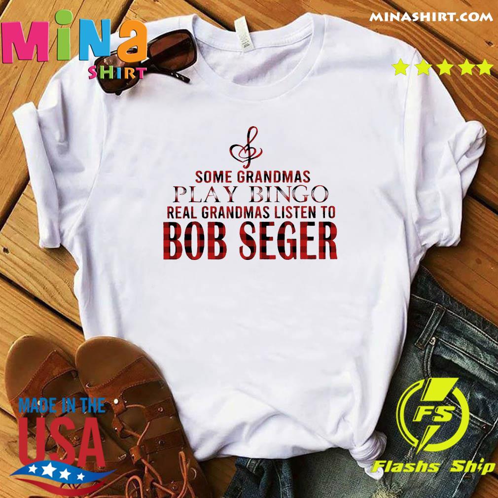 Some Grandmas Play Bingo Real Grandmas Listen To Bob Seger Shirt