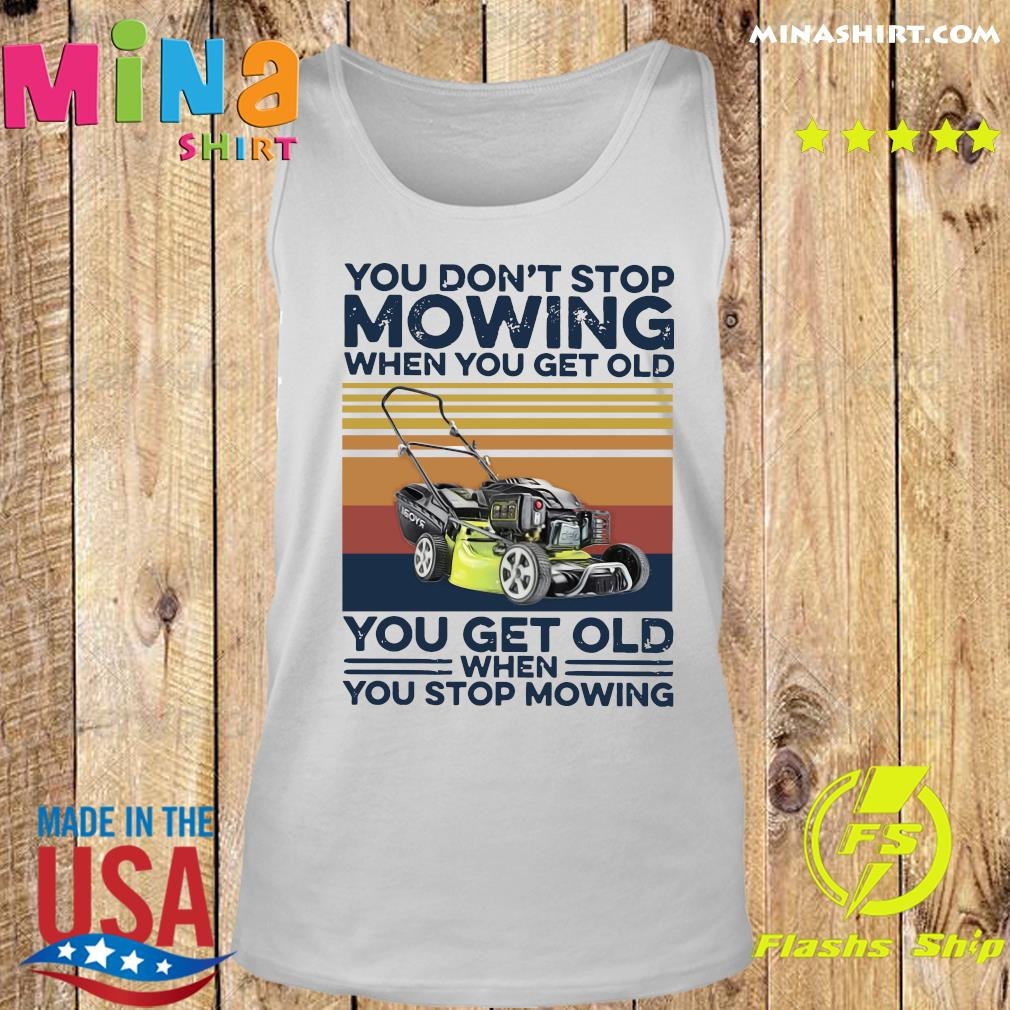 You Don't Stop Mowing When You Get Old You Get Old When You Stop Moving Vintage Shirt Tank top