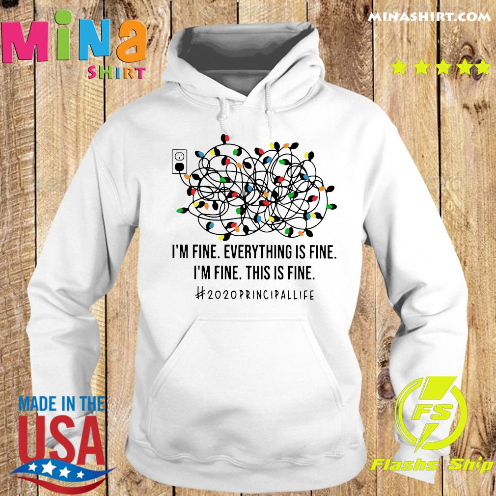 I'm Fine Everything Is Fine I'm Fine This Is Fine 2020 Principallife Shirt Hoodie