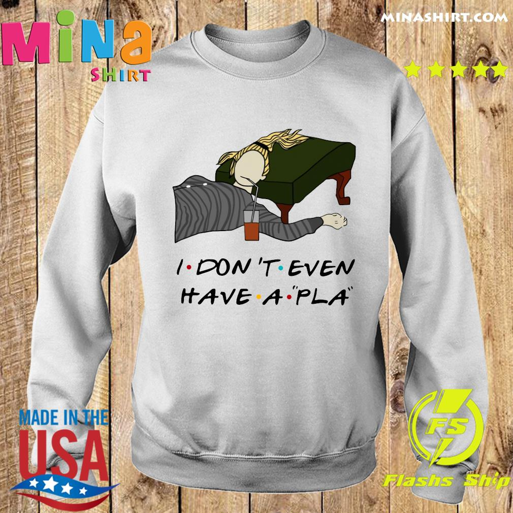 Phoebe I Don't Even Have A Pla Shirt Sweater