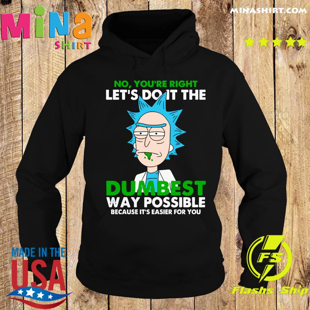 Rick Sanchez No You're Right Let's Do It The Dumbest Way Possible Because It's Easier For You Shirt Hoodie
