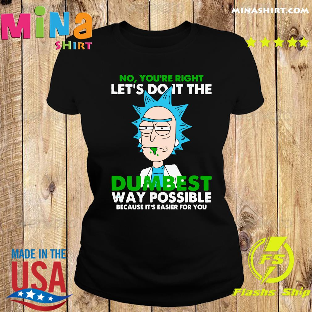 Rick Sanchez No You're Right Let's Do It The Dumbest Way Possible Because It's Easier For You Shirt Ladies tee