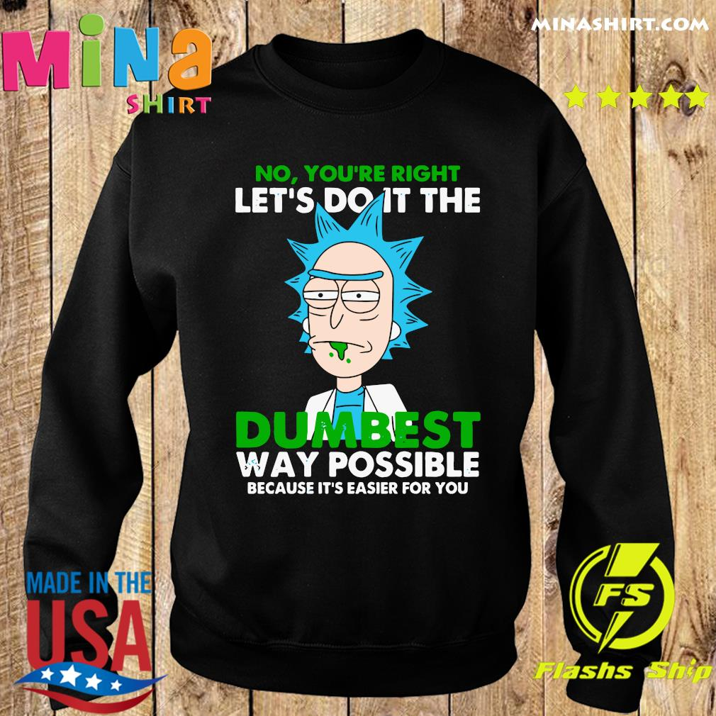 Rick Sanchez No You're Right Let's Do It The Dumbest Way Possible Because It's Easier For You Shirt Sweater