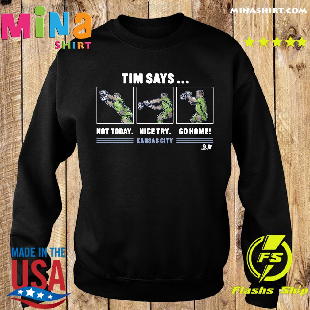 Tim Says Not Today Nice Try Go Home Kansas City Shirt Sweater