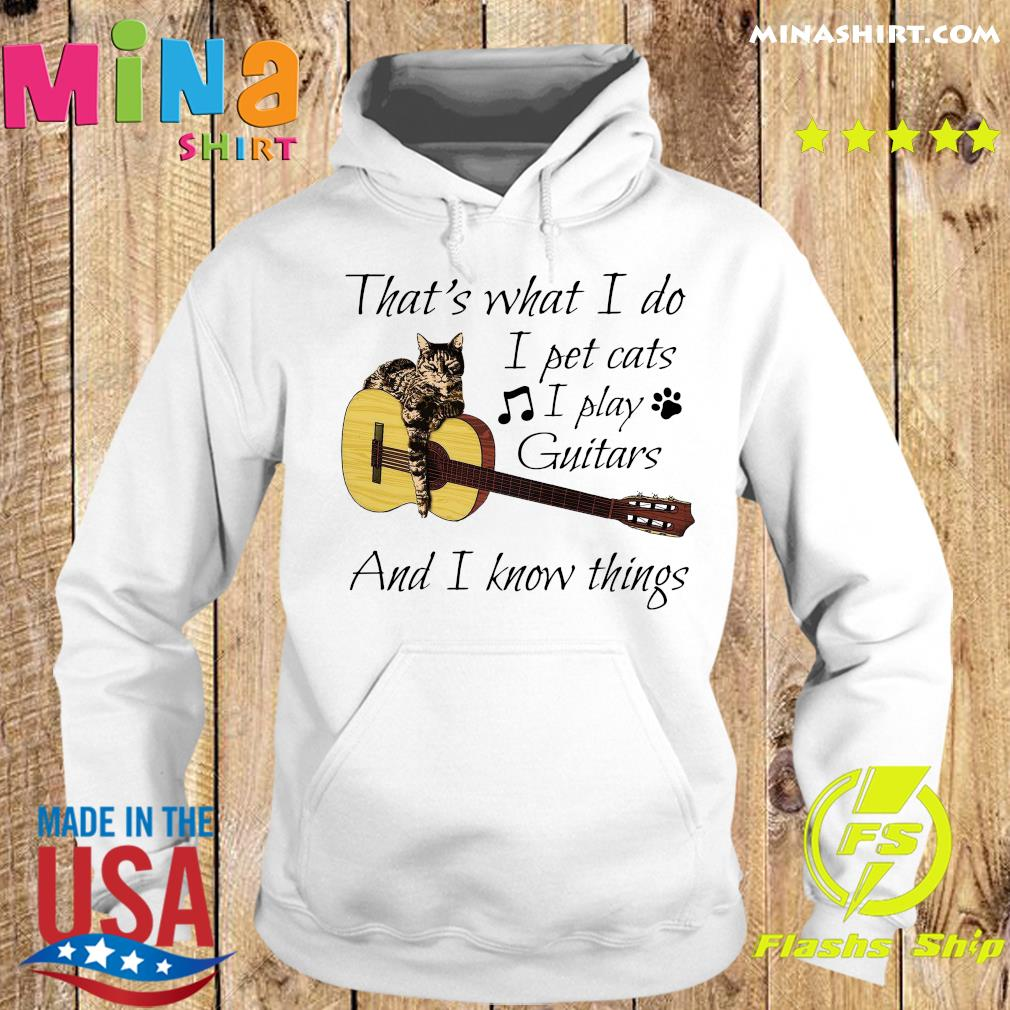 That's What I Do I Pet Cats I Play Guitars And I Know Things Shirt Hoodie
